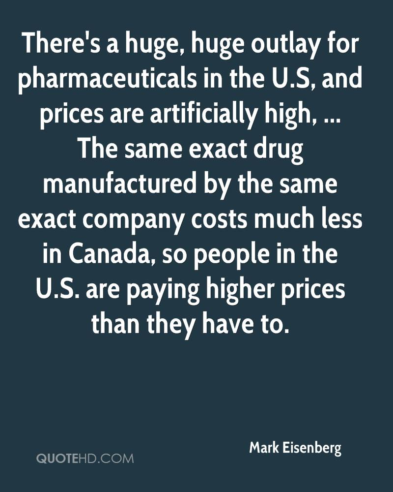 There's a huge, huge outlay for pharmaceuticals in the U.S, and prices are artificially high, ... The same exact drug manufactured by the same exact company costs much less in Canada, so people in the U.S. are paying higher prices than they have to.