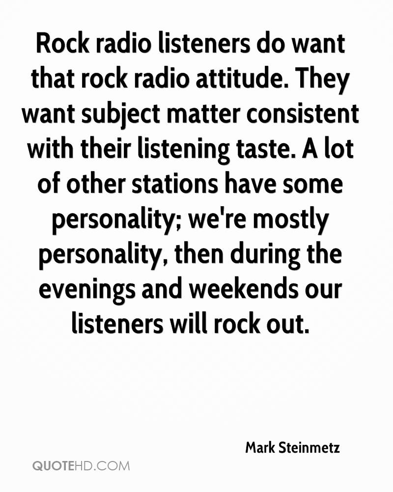 Rock radio listeners do want that rock radio attitude. They want subject matter consistent with their listening taste. A lot of other stations have some personality; we're mostly personality, then during the evenings and weekends our listeners will rock out.