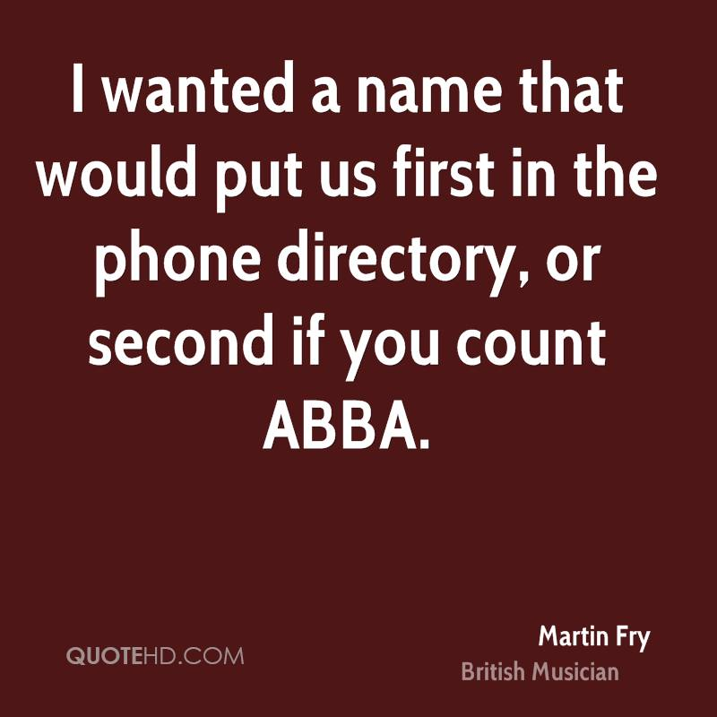 I wanted a name that would put us first in the phone directory, or second if you count ABBA.
