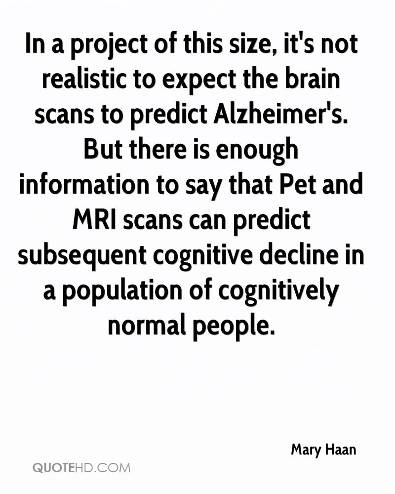 In a project of this size, it's not realistic to expect the brain scans to predict Alzheimer's. But there is enough information to say that Pet and MRI scans can predict subsequent cognitive decline in a population of cognitively normal people.