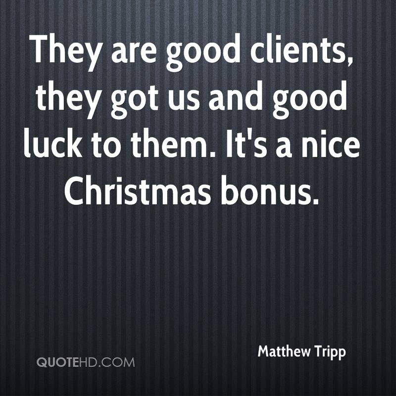 They are good clients, they got us and good luck to them. It's a nice Christmas bonus.
