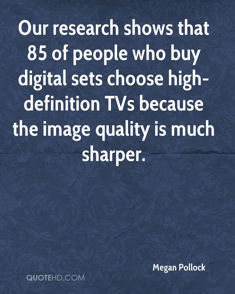 Our research shows that 85 of people who buy digital sets choose high-definition TVs because the image quality is much sharper.