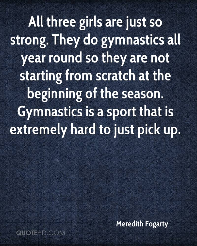All three girls are just so strong. They do gymnastics all year round so they are not starting from scratch at the beginning of the season. Gymnastics is a sport that is extremely hard to just pick up.