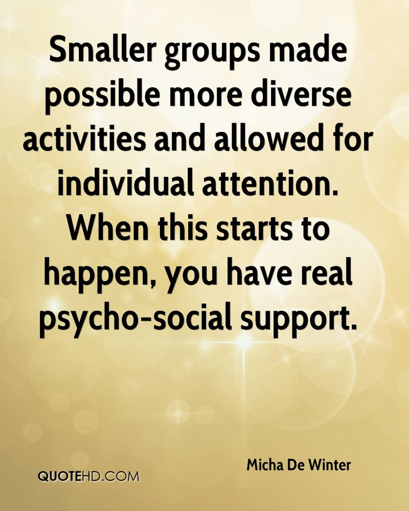 Smaller groups made possible more diverse activities and allowed for individual attention. When this starts to happen, you have real psycho-social support.
