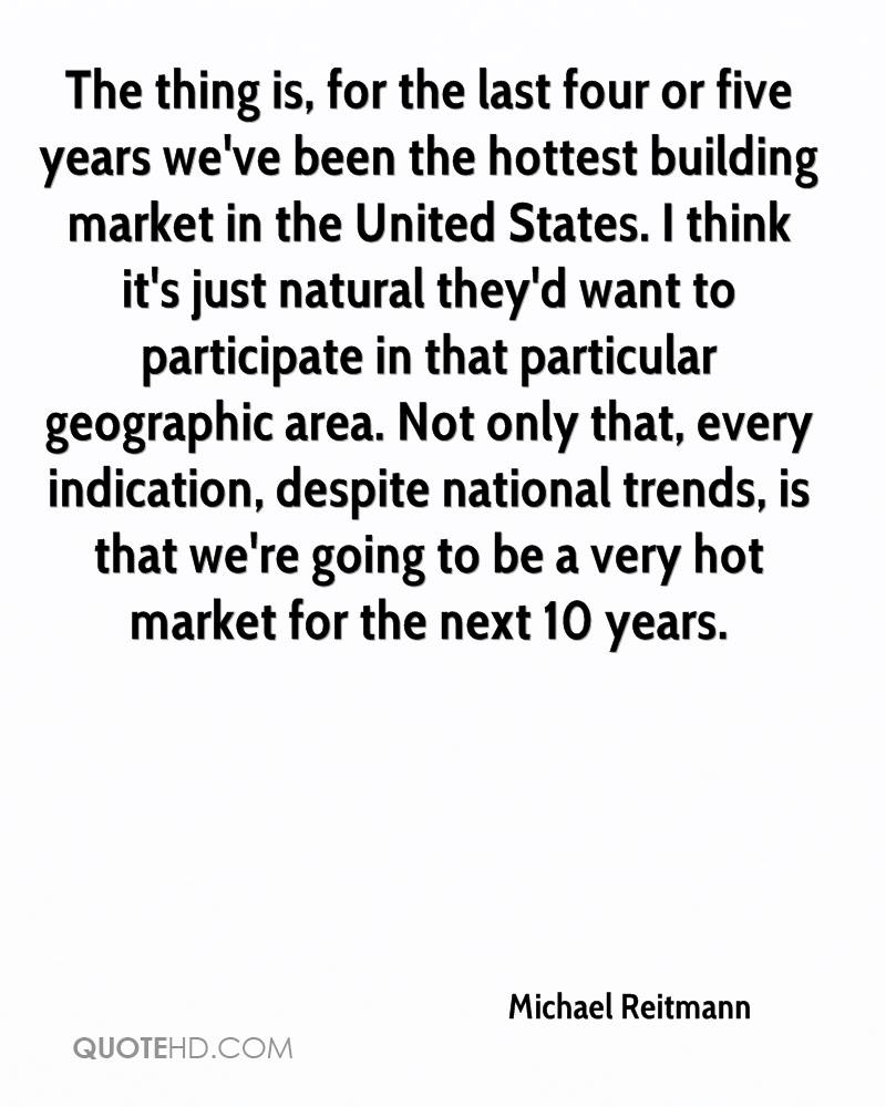 The thing is, for the last four or five years we've been the hottest building market in the United States. I think it's just natural they'd want to participate in that particular geographic area. Not only that, every indication, despite national trends, is that we're going to be a very hot market for the next 10 years.