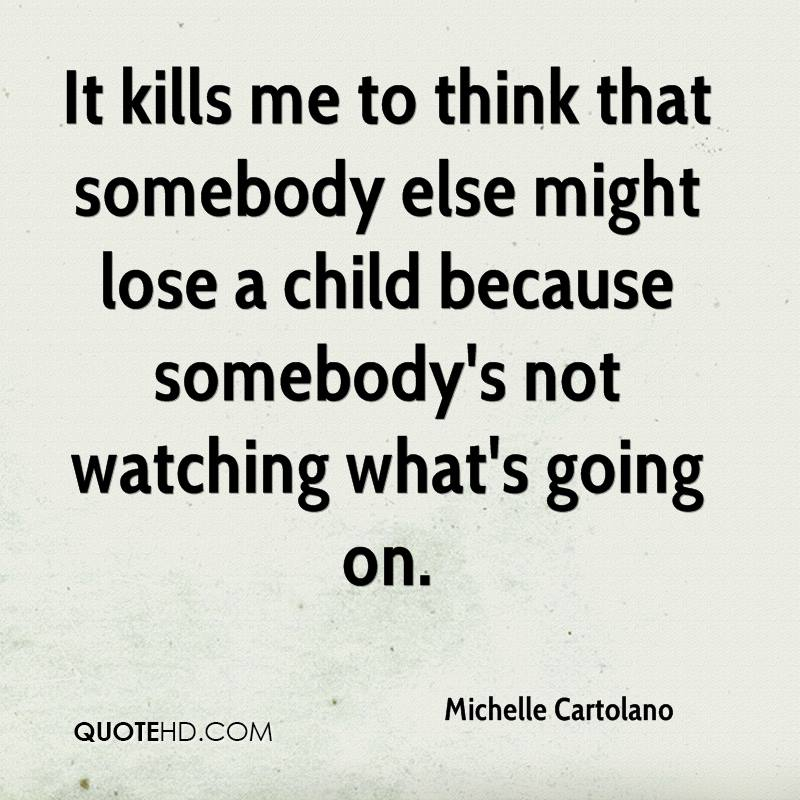 It kills me to think that somebody else might lose a child because somebody's not watching what's going on.