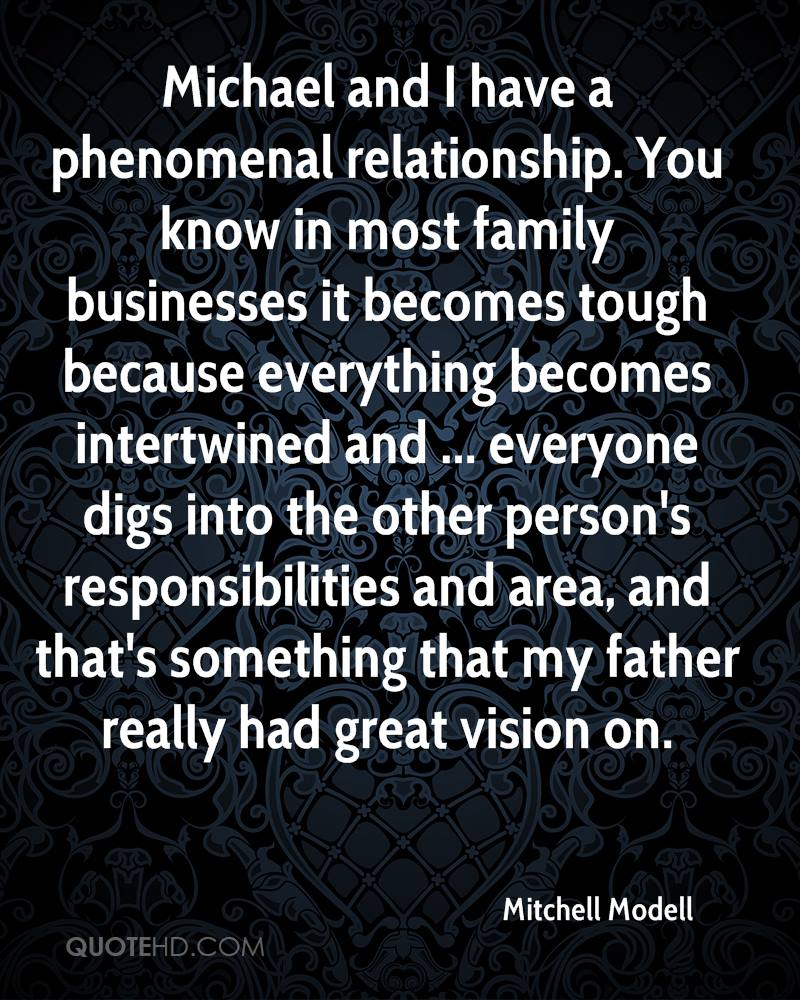 Michael and I have a phenomenal relationship. You know in most family businesses it becomes tough because everything becomes intertwined and ... everyone digs into the other person's responsibilities and area, and that's something that my father really had great vision on.