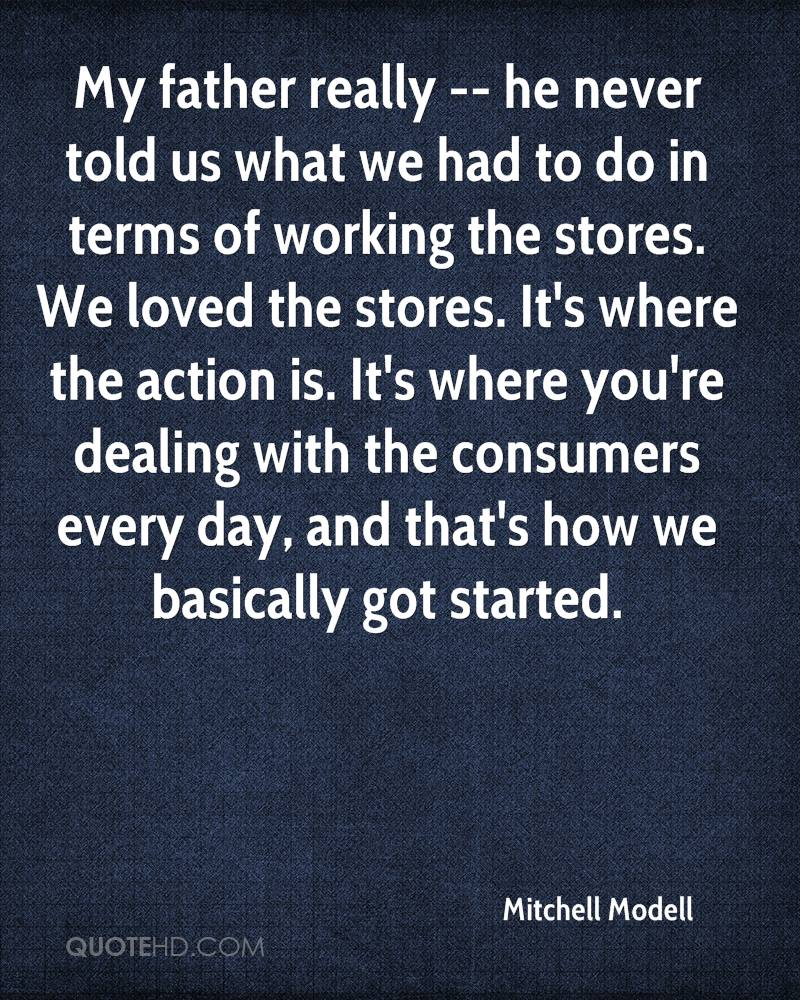 My father really -- he never told us what we had to do in terms of working the stores. We loved the stores. It's where the action is. It's where you're dealing with the consumers every day, and that's how we basically got started.