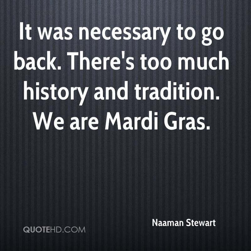 It was necessary to go back. There's too much history and tradition. We are Mardi Gras.