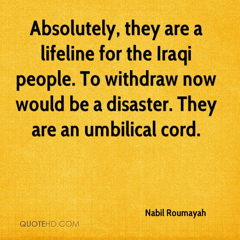 Absolutely, they are a lifeline for the Iraqi people. To withdraw now would be a disaster. They are an umbilical cord.