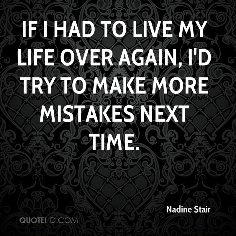 If I had to live my life over again, I'd try to make more mistakes next time.