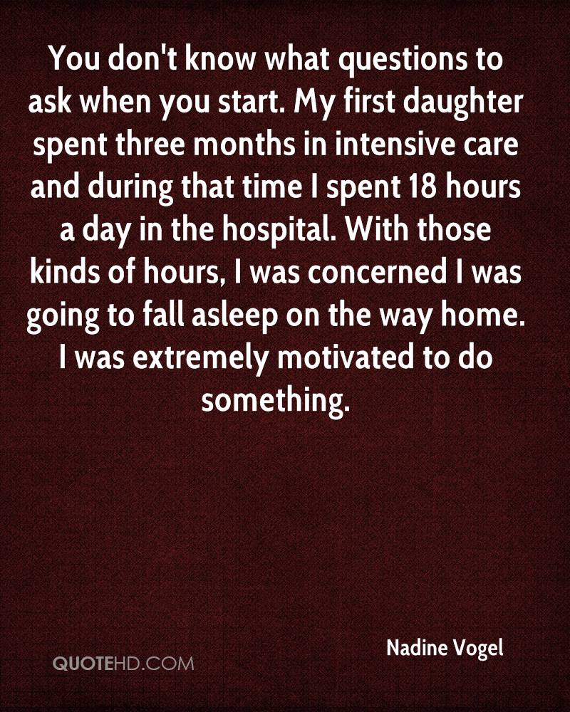 You don't know what questions to ask when you start. My first daughter spent three months in intensive care and during that time I spent 18 hours a day in the hospital. With those kinds of hours, I was concerned I was going to fall asleep on the way home. I was extremely motivated to do something.