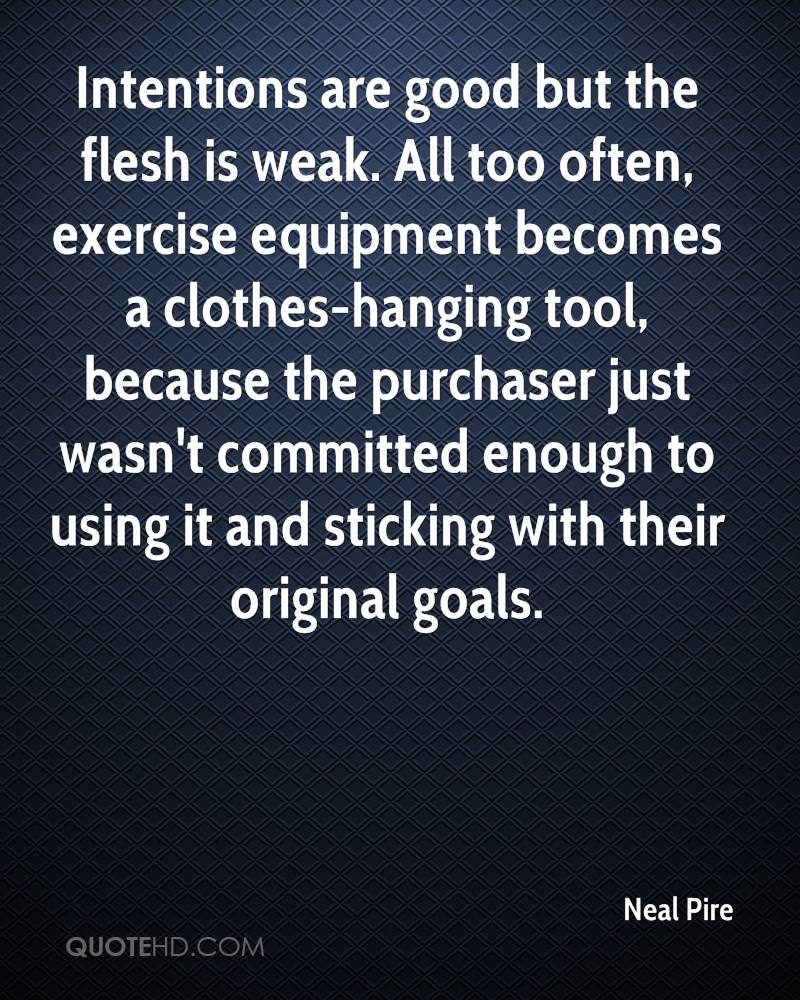Intentions are good but the flesh is weak. All too often, exercise equipment becomes a clothes-hanging tool, because the purchaser just wasn't committed enough to using it and sticking with their original goals.