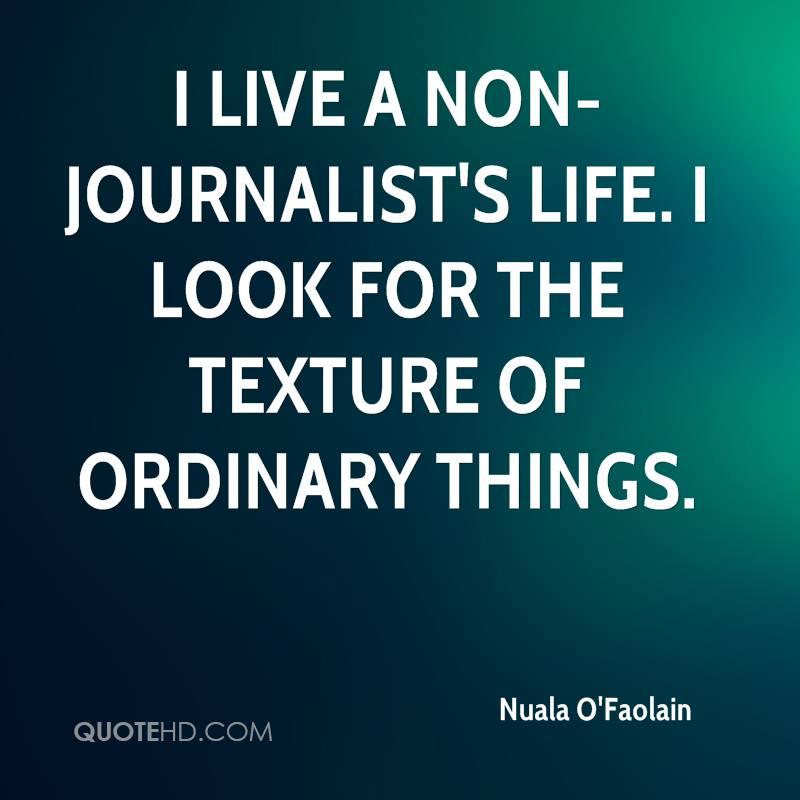 I live a non-journalist's life. I look for the texture of ordinary things.