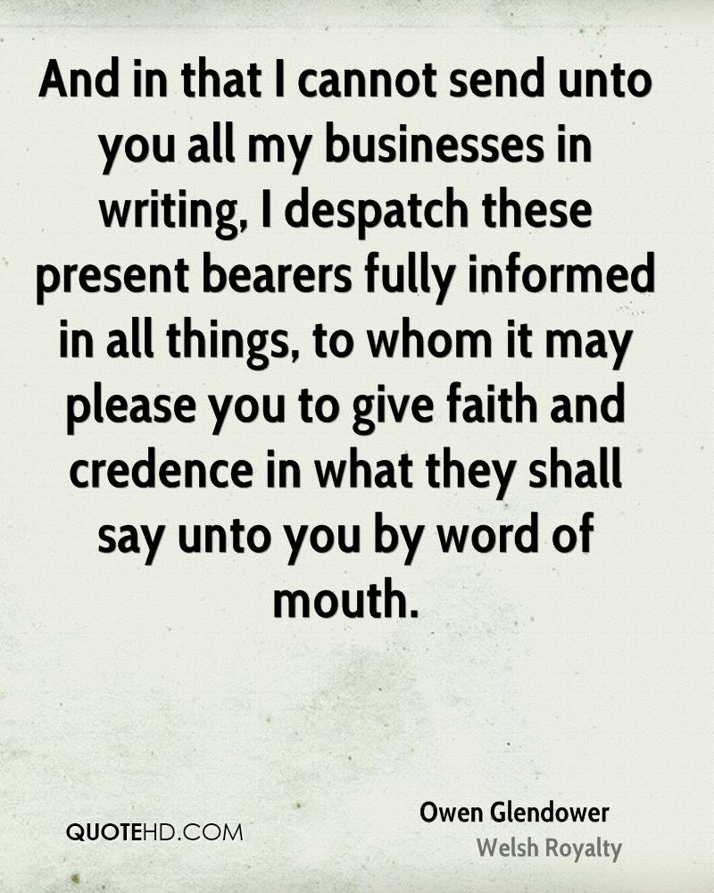 And in that I cannot send unto you all my businesses in writing, I despatch these present bearers fully informed in all things, to whom it may please you to give faith and credence in what they shall say unto you by word of mouth.