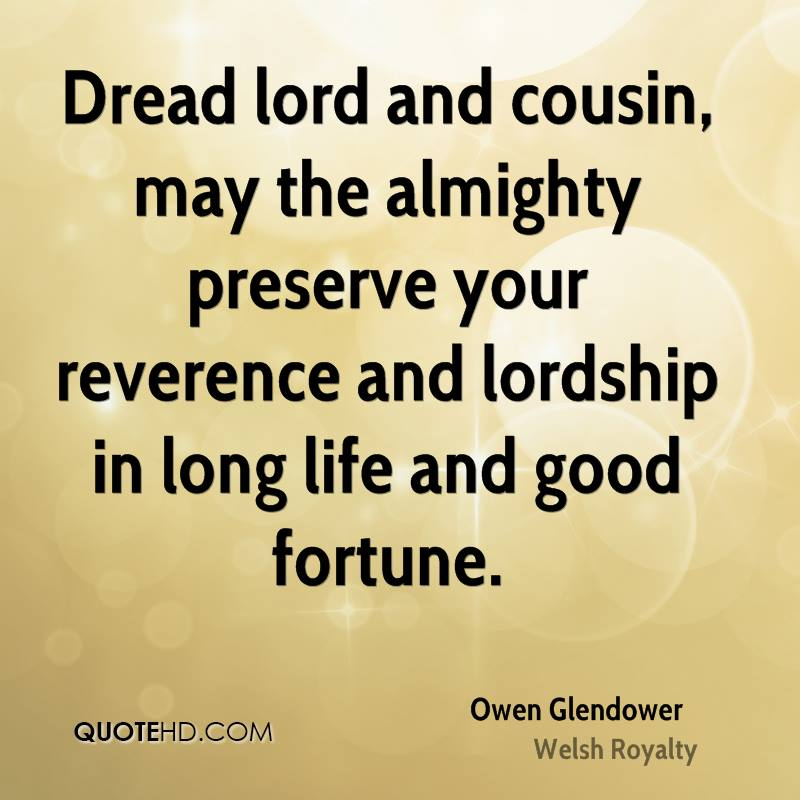 Dread lord and cousin, may the almighty preserve your reverence and lordship in long life and good fortune.