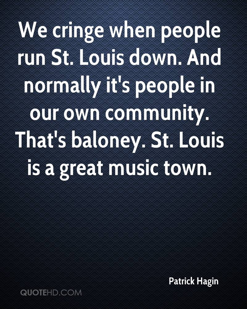 We cringe when people run St. Louis down. And normally it's people in our own community. That's baloney. St. Louis is a great music town.
