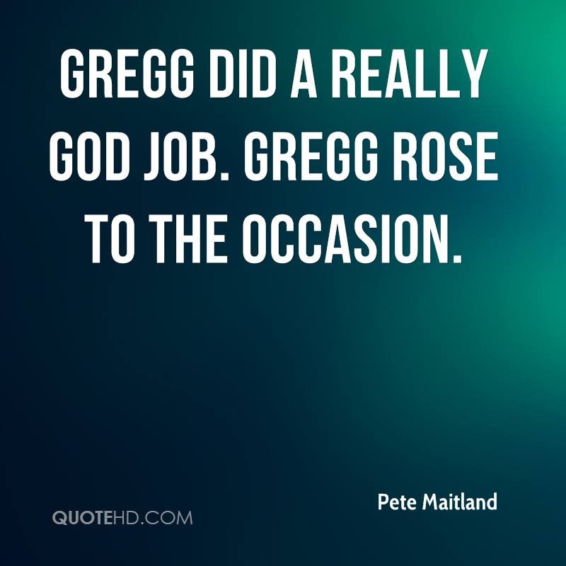 Gregg did a really god job. Gregg rose to the occasion.