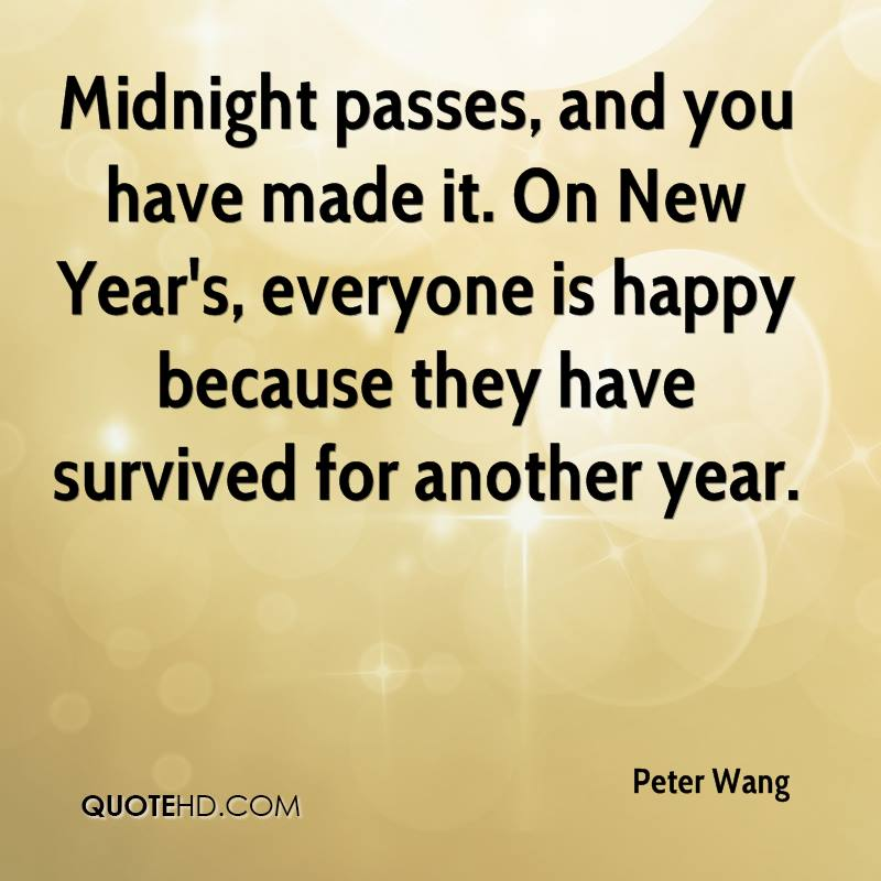 Midnight passes, and you have made it. On New Year's, everyone is happy because they have survived for another year.