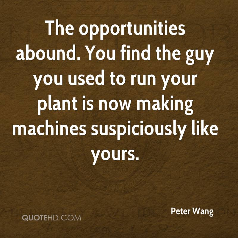 The opportunities abound. You find the guy you used to run your plant is now making machines suspiciously like yours.