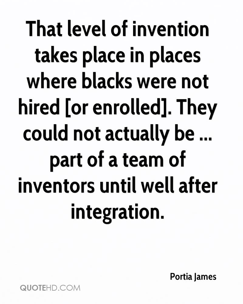 That level of invention takes place in places where blacks were not hired [or enrolled]. They could not actually be ... part of a team of inventors until well after integration.