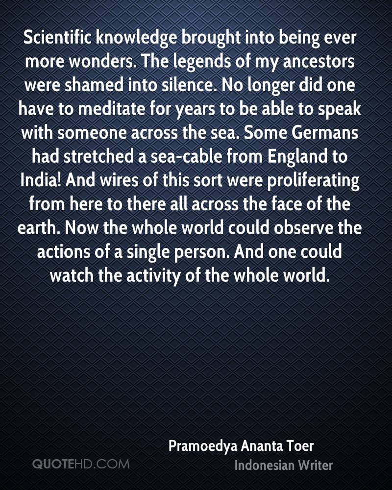 Scientific knowledge brought into being ever more wonders. The legends of my ancestors were shamed into silence. No longer did one have to meditate for years to be able to speak with someone across the sea. Some Germans had stretched a sea-cable from England to India! And wires of this sort were proliferating from here to there all across the face of the earth. Now the whole world could observe the actions of a single person. And one could watch the activity of the whole world.