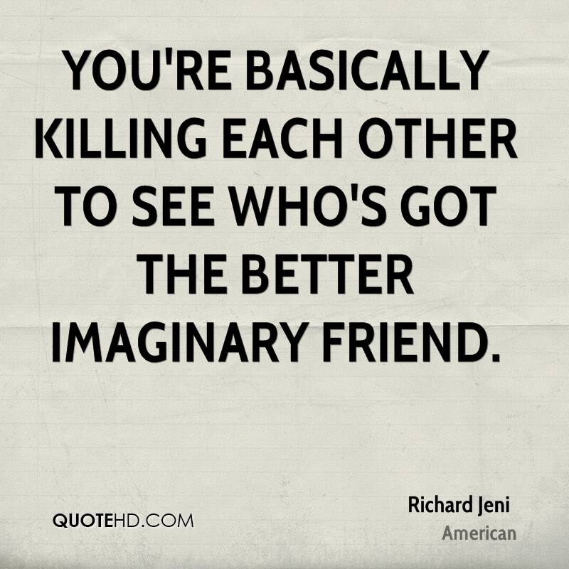 You're basically killing each other to see who's got the better imaginary friend.