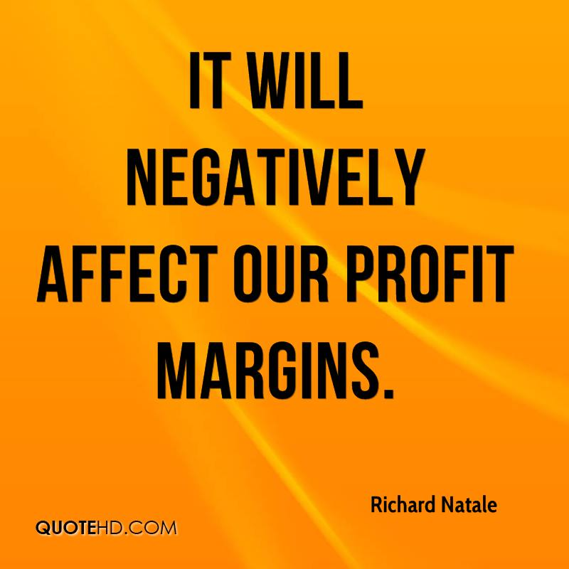 It will negatively affect our profit margins.