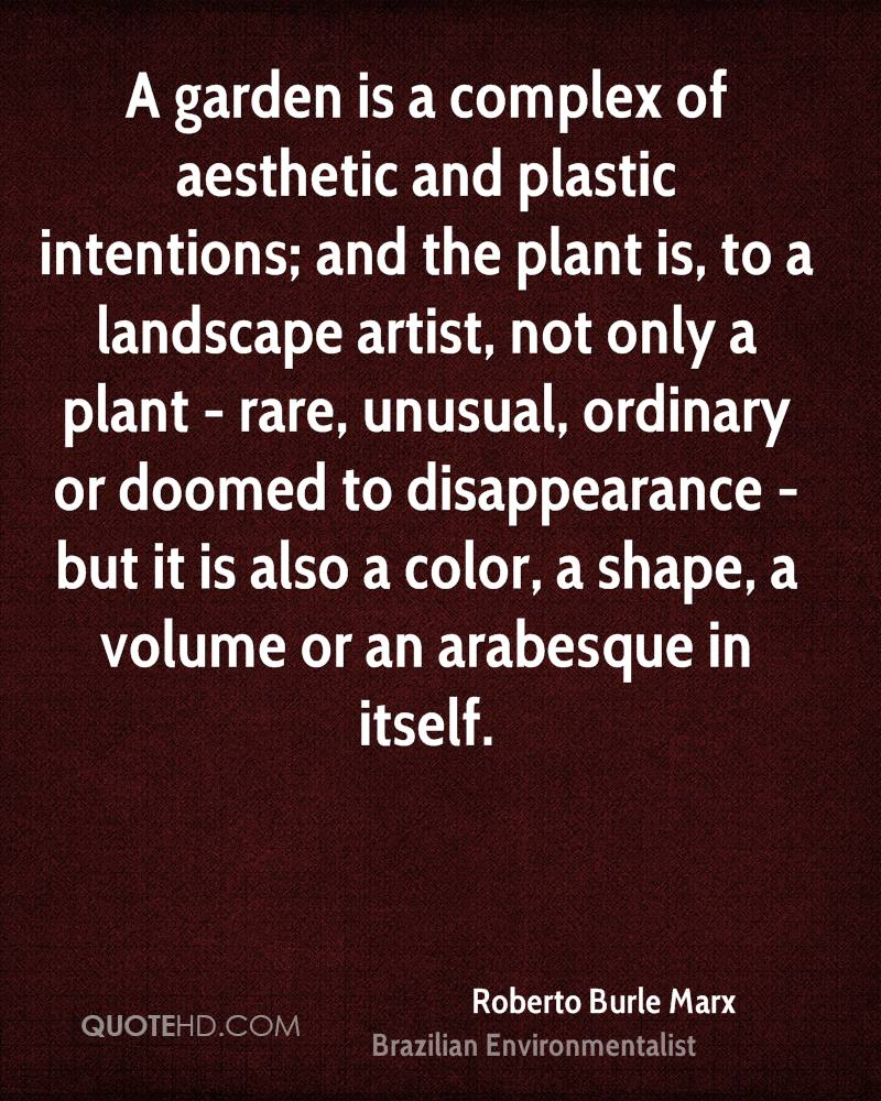 A garden is a complex of aesthetic and plastic intentions; and the plant is, to a landscape artist, not only a plant - rare, unusual, ordinary or doomed to disappearance - but it is also a color, a shape, a volume or an arabesque in itself.