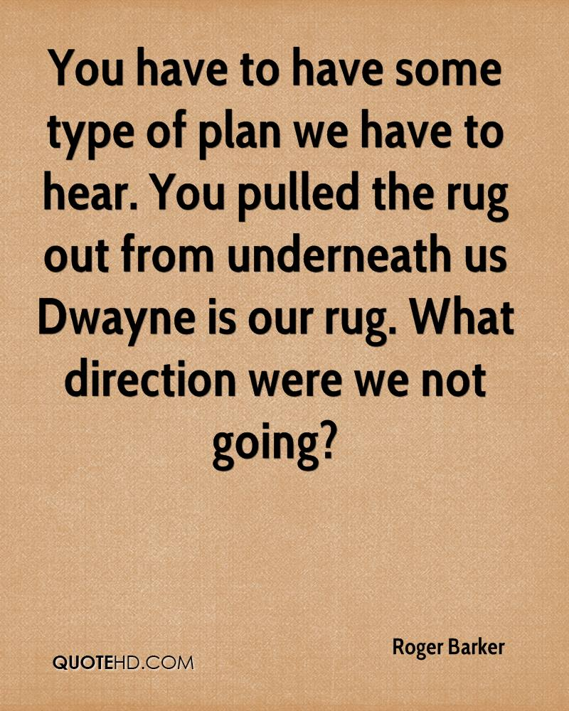 You have to have some type of plan we have to hear. You pulled the rug out from underneath us Dwayne is our rug. What direction were we not going?