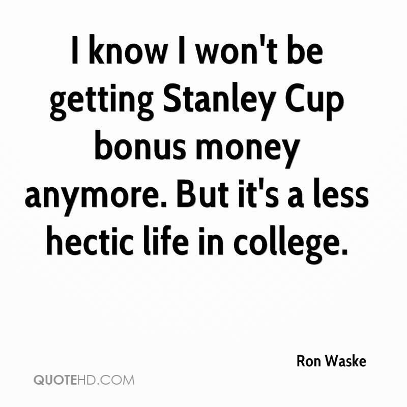 I know I won't be getting Stanley Cup bonus money anymore. But it's a less hectic life in college.