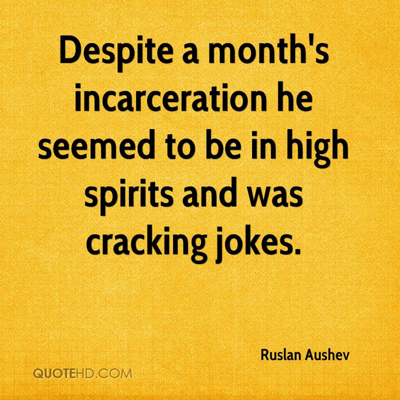 Despite a month's incarceration he seemed to be in high spirits and was cracking jokes.