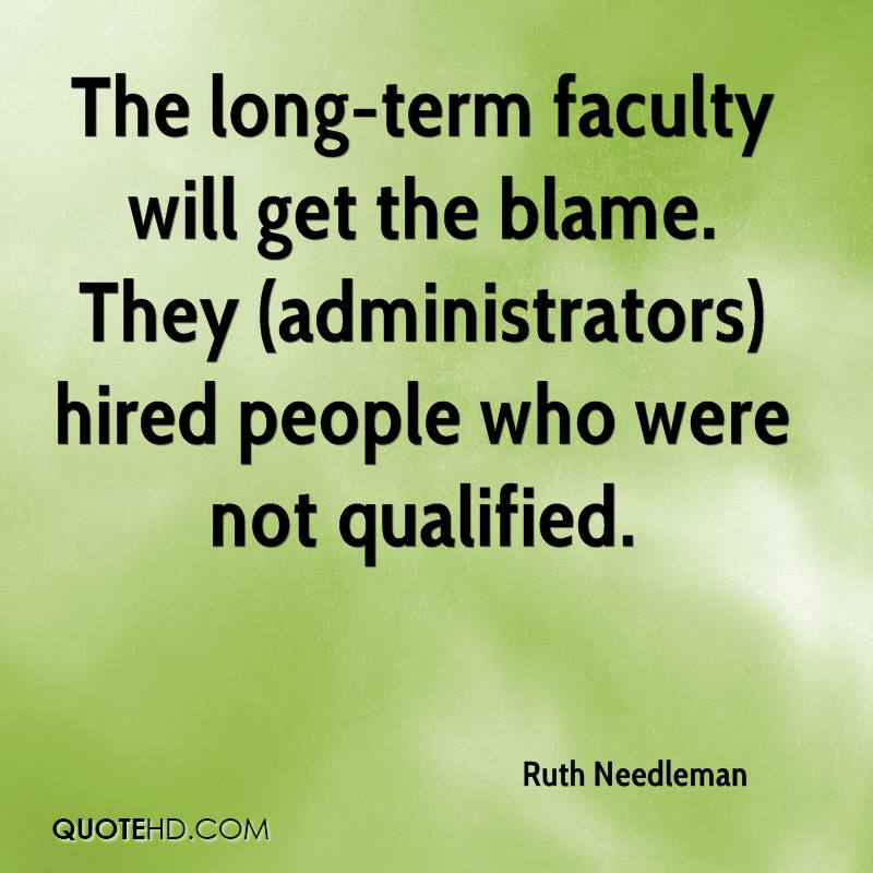 The long-term faculty will get the blame. They (administrators) hired people who were not qualified.