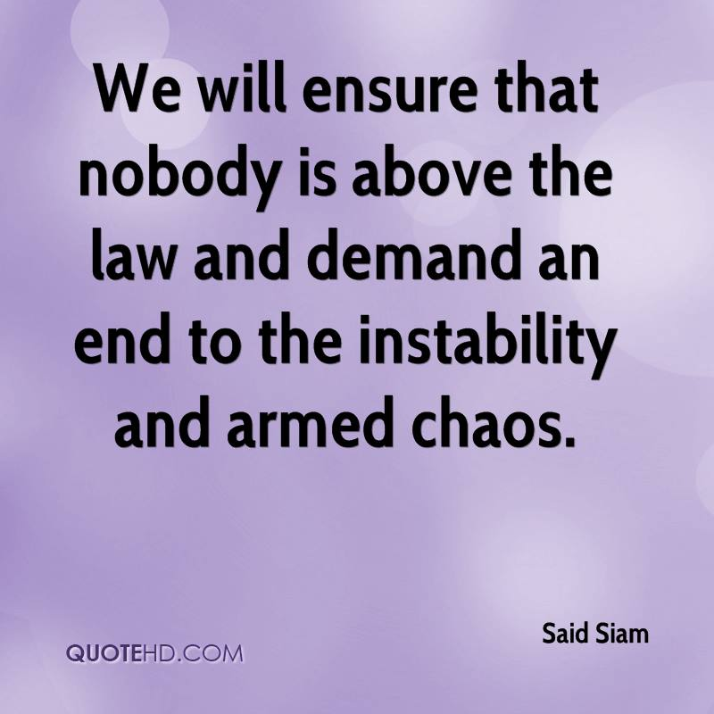 We will ensure that nobody is above the law and demand an end to the instability and armed chaos.