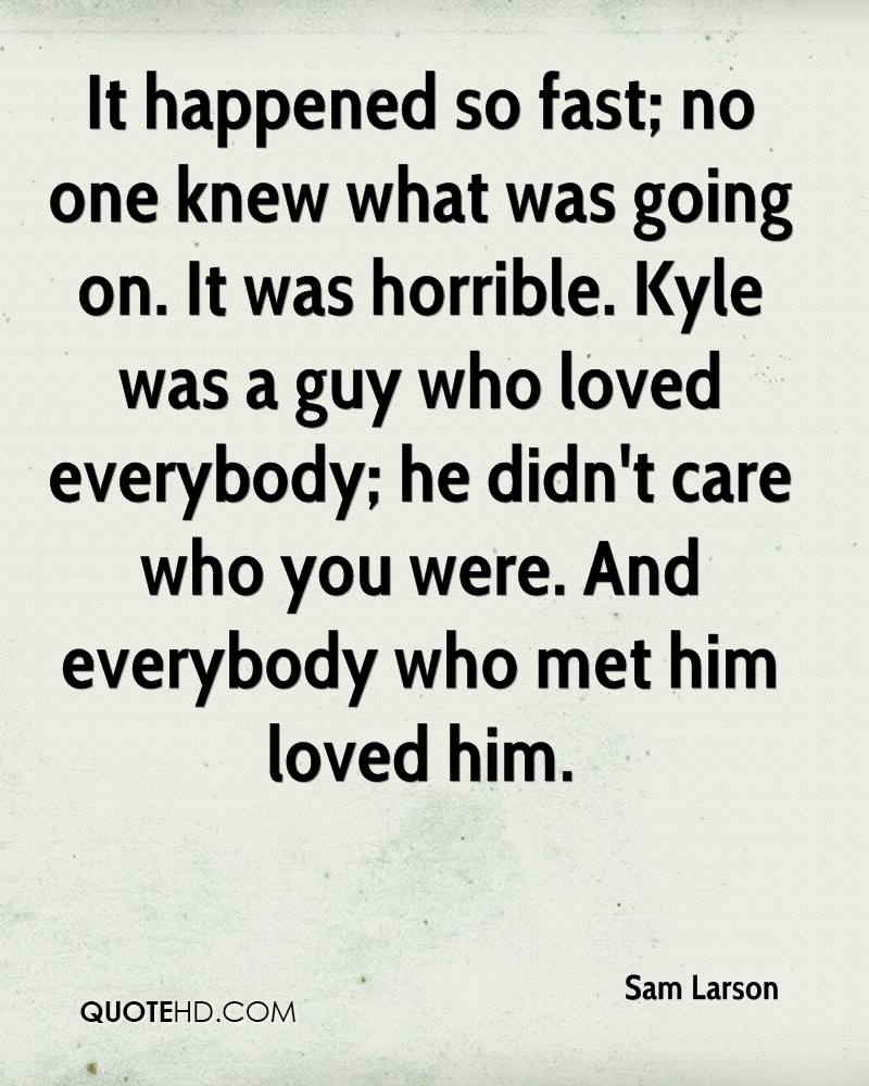 It happened so fast; no one knew what was going on. It was horrible. Kyle was a guy who loved everybody; he didn't care who you were. And everybody who met him loved him.