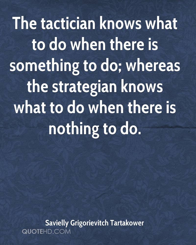 The tactician knows what to do when there is something to do; whereas the strategian knows what to do when there is nothing to do.