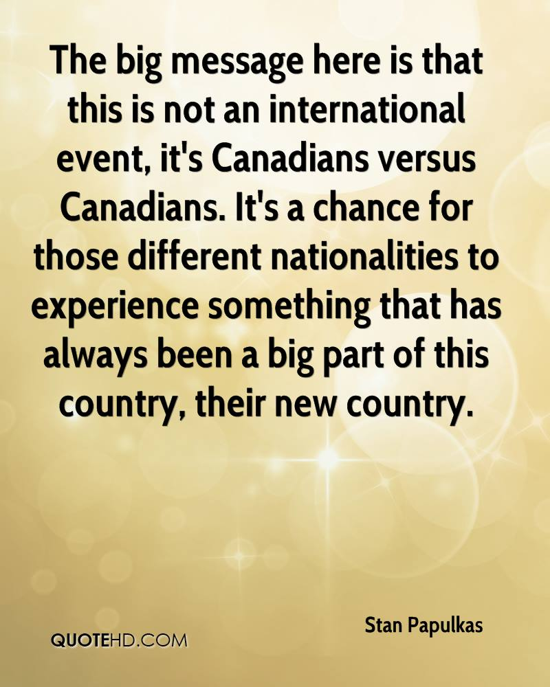 The big message here is that this is not an international event, it's Canadians versus Canadians. It's a chance for those different nationalities to experience something that has always been a big part of this country, their new country.