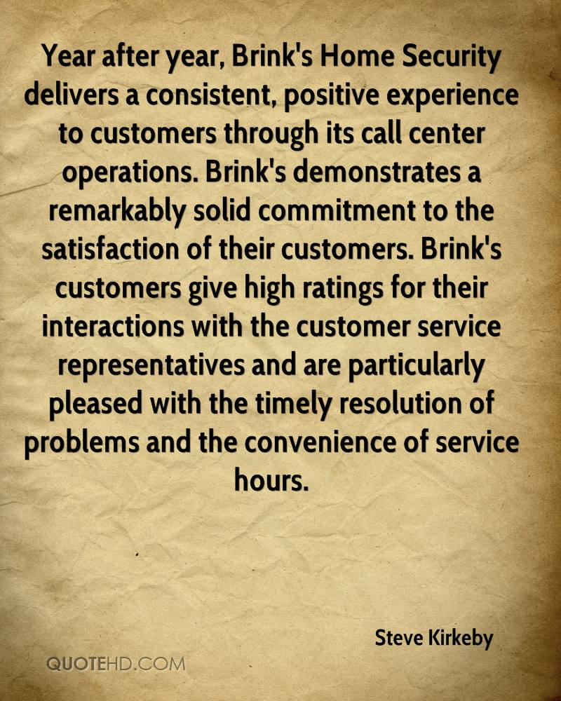 Year after year, Brink's Home Security delivers a consistent, positive experience to customers through its call center operations. Brink's demonstrates a remarkably solid commitment to the satisfaction of their customers. Brink's customers give high ratings for their interactions with the customer service representatives and are particularly pleased with the timely resolution of problems and the convenience of service hours.