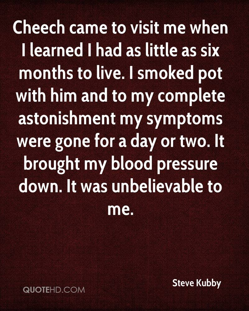 Cheech came to visit me when I learned I had as little as six months to live. I smoked pot with him and to my complete astonishment my symptoms were gone for a day or two. It brought my blood pressure down. It was unbelievable to me.