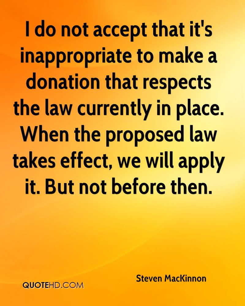 I do not accept that it's inappropriate to make a donation that respects the law currently in place. When the proposed law takes effect, we will apply it. But not before then.