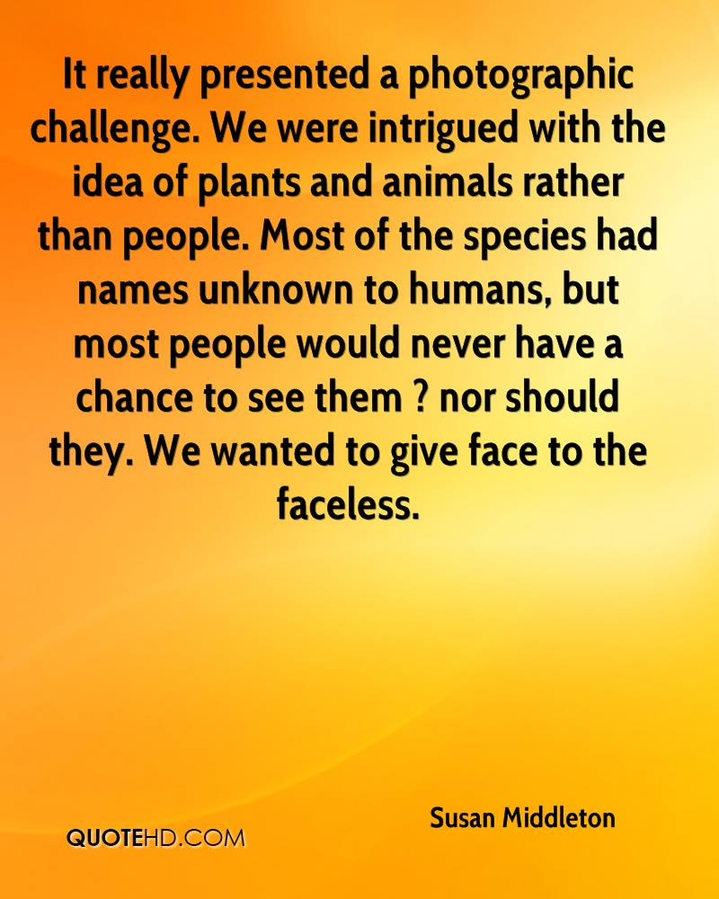It really presented a photographic challenge. We were intrigued with the idea of plants and animals rather than people. Most of the species had names unknown to humans, but most people would never have a chance to see them ? nor should they. We wanted to give face to the faceless.