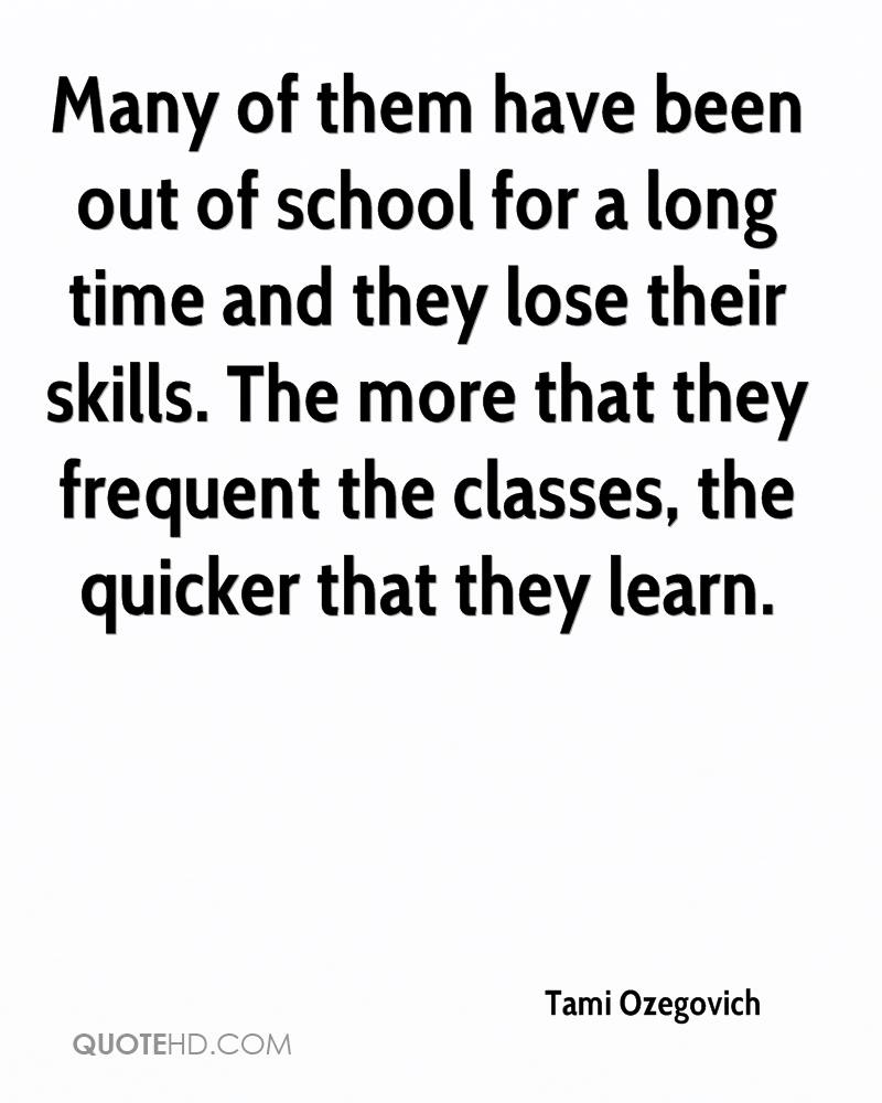 Many of them have been out of school for a long time and they lose their skills. The more that they frequent the classes, the quicker that they learn.