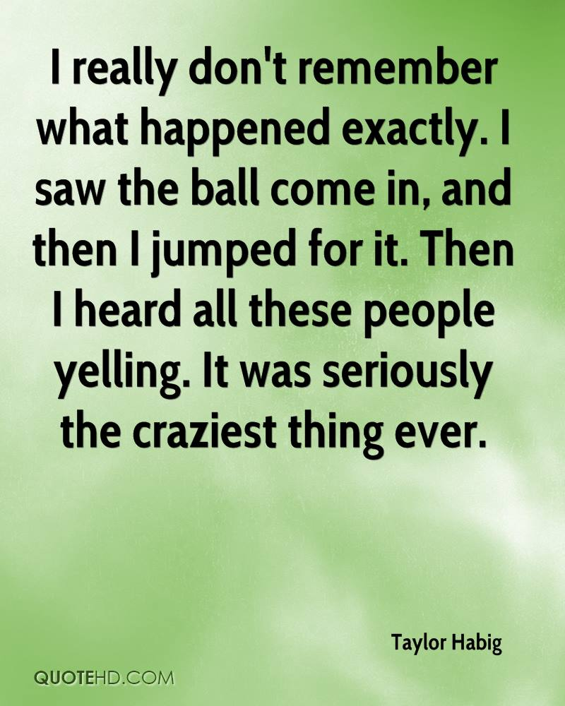 I really don't remember what happened exactly. I saw the ball come in, and then I jumped for it. Then I heard all these people yelling. It was seriously the craziest thing ever.
