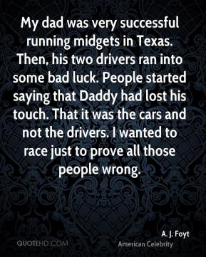 My dad was very successful running midgets in Texas. Then, his two drivers ran into some bad luck. People started saying that Daddy had lost his touch. That it was the cars and not the drivers. I wanted to race just to prove all those people wrong.