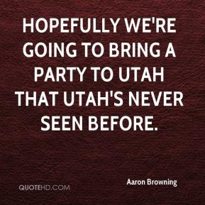 Aaron Browning - Hopefully we're going to bring a party to Utah that Utah's never seen before.