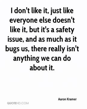 Aaron Kramer - I don't like it, just like everyone else doesn't like it, but it's a safety issue, and as much as it bugs us, there really isn't anything we can do about it.