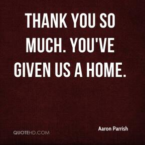 Thank you so much. You've given us a home.