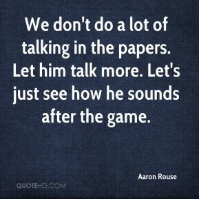 Aaron Rouse - We don't do a lot of talking in the papers. Let him talk more. Let's just see how he sounds after the game.