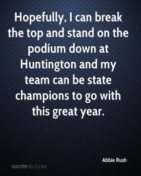 Hopefully, I can break the top and stand on the podium down at Huntington and my team can be state champions to go with this great year.
