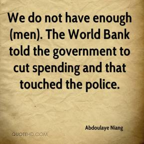We do not have enough (men). The World Bank told the government to cut spending and that touched the police.